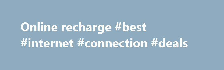 Online recharge #best #internet #connection #deals http://internet.remmont.com/online-recharge-best-internet-connection-deals/  Recharge or Pay for Go Easy on your Pocket – Online Recharge, Utility Bill Payment & Booking in the Blink of an Eye Paytm – India's largest mobile e-commerce website is an ultimate destination for prompt Online Recharge, DTH, Data Card & Metro Card Recharge and Mobile Bill Payment for Airtel, Aircel, BSNL, Tata Docomo, […]