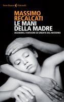 Le mani della madre : desiderio, fantasmi ed eredità del materno / Massimo Recalcati