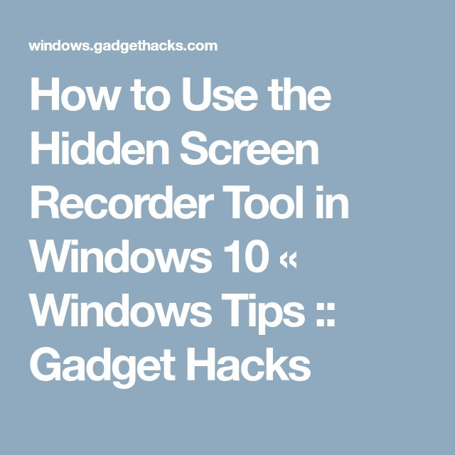 How to Use the Hidden Screen Recorder Tool in Windows 10 « Windows Tips :: Gadget Hacks