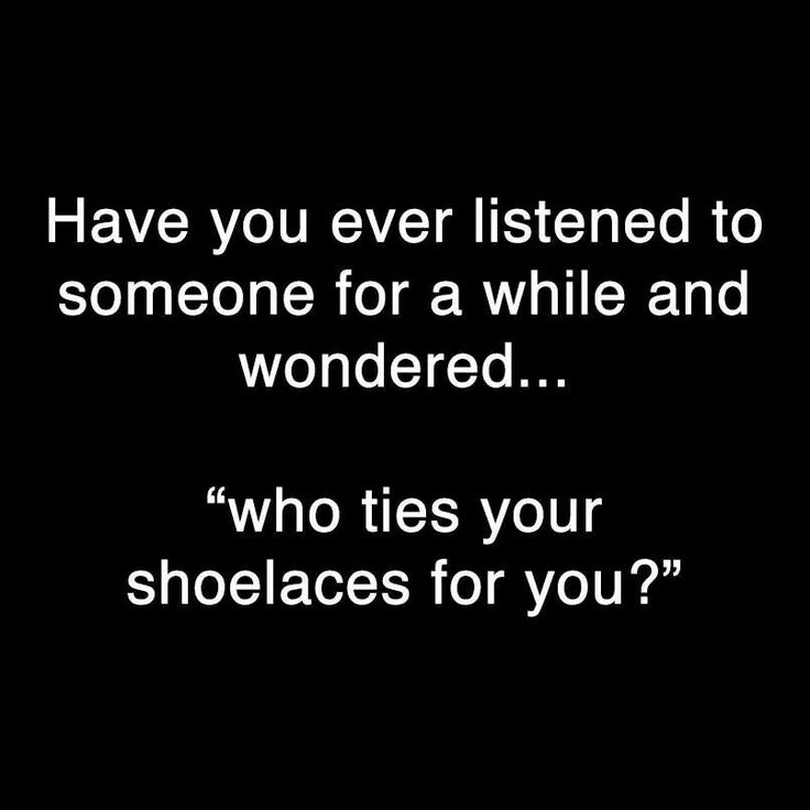 Have you ever listened to someone for a while and wondered....who ties your shoelaces for you?