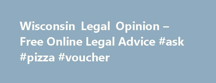 Wisconsin Legal Opinion – Free Online Legal Advice #ask #pizza #voucher http://questions.nef2.com/wisconsin-legal-opinion-free-online-legal-advice-ask-pizza-voucher/  #ask a lawyer free online # Simple Secure Fast Free Searching for a Trusted, Practiced Attorney in Wisconsin? WisconsinLegalOpinion.com Helps You Find Your Local Attorneys! WisconsinLegalOpinion.com is your online resource for answers to your legal questions in Wisconsin. With law offices across the state, our sponsoring…