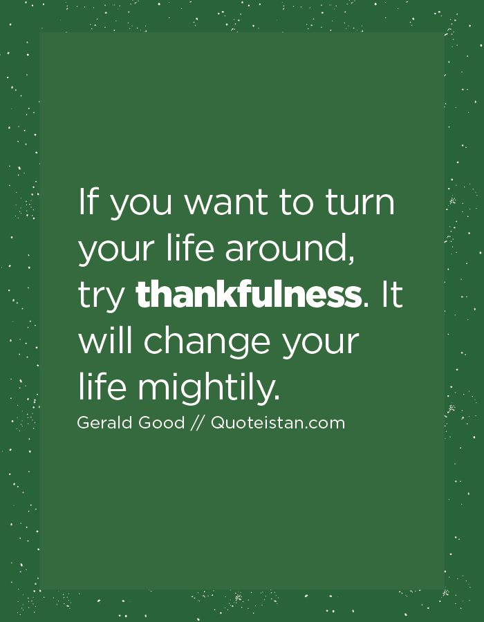 If you want to turn your life around, try thankfulness. It will change your life…