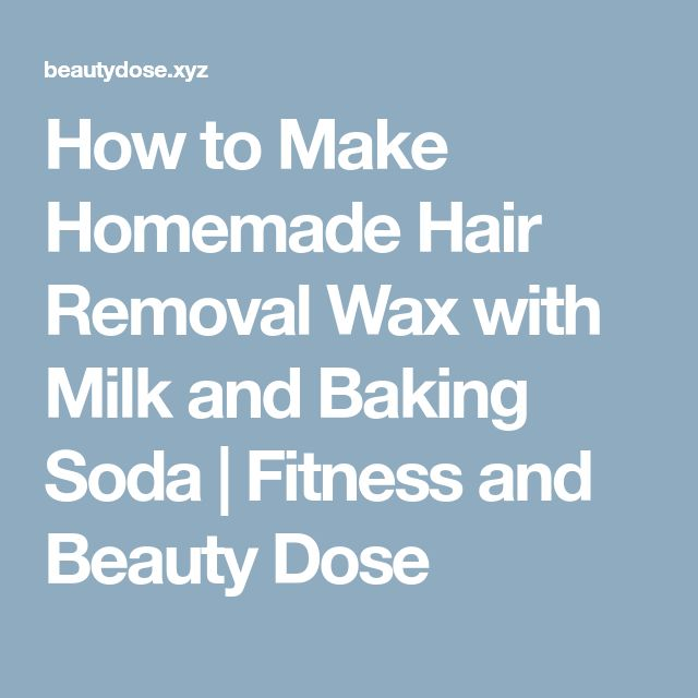 How to Make Homemade Hair Removal Wax with Milk and Baking Soda   Fitness and Beauty Dose