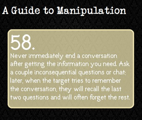 A Guide To Manipulation From a more positive perspective, this also means you can help people remember the point of your conversation.  Repeat the salient points just before ending the contact.