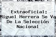 http://tecnoautos.com/wp-content/uploads/imagenes/tendencias/thumbs/extraoficial-miguel-herrera-se-va-de-la-seleccion-nacional.jpg Miguel Herrera. Extraoficial: Miguel Herrera se va de la Selección Nacional, Enlaces, Imágenes, Videos y Tweets - http://tecnoautos.com/actualidad/miguel-herrera-extraoficial-miguel-herrera-se-va-de-la-seleccion-nacional/