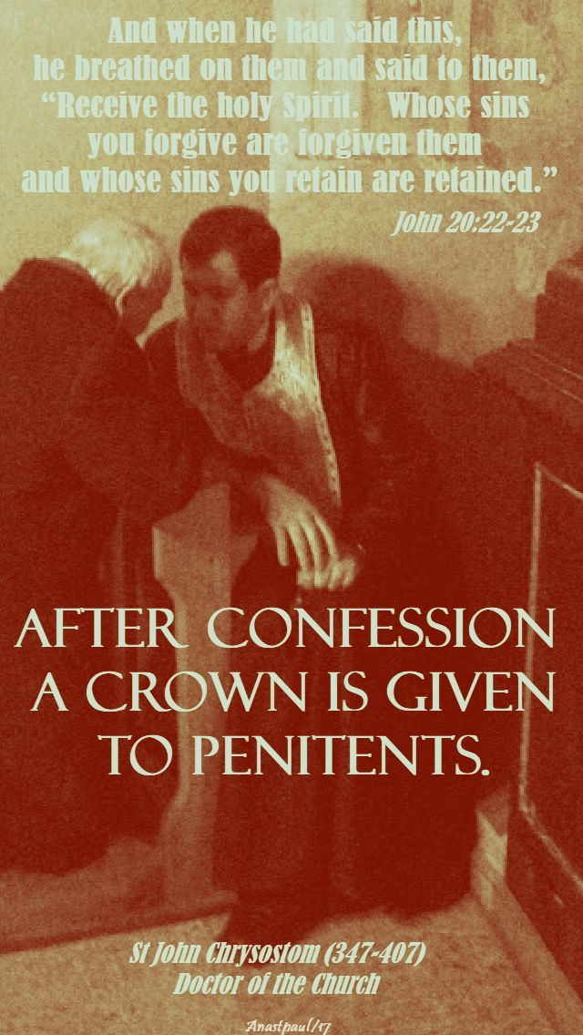 "One Minute Reflection – 25 October  And when he had said this, he breathed on them and said to them, ""Receive the holy Spirit.   Whose sins you forgive are forgiven them and whose sins you retain are retained.""…John 20:22-23  REFLECTION – ""After confession a crown is given to penitents.""… St John Chrysostom (347-407) Doctor of the Church#mypic"