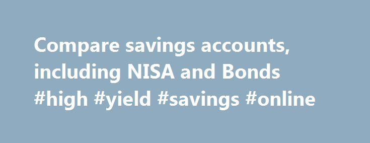 Compare savings accounts, including NISA and Bonds #high #yield #savings #online http://savings.nef2.com/compare-savings-accounts-including-nisa-and-bonds-high-yield-savings-online/  Compare All Savings You can compare our full range of available savings accounts using the tool below. A filter of different savings types is offered to make it easier for you to view accounts that may be suitable for your needs. To narrow down your search, click on the categories that you would like to remove…