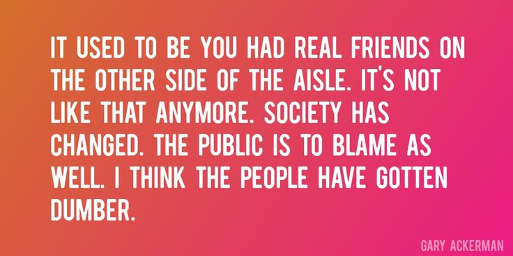 Quote by Gary Ackerman => It used to be you had real friends on the other side of the aisle. It's not like that anymore. Society has changed. The public is to blame as well. I think the people have gotten dumber.