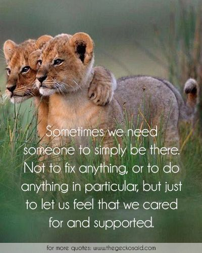 Sometimes we need someone to simply be there. Not to fix anything, or to do anything in particular, but just to let us feel that we cared for and supported.  #anything #cared #feel #fix #friends #friendship #particular #quotes #simply #someone #sometimes #supported