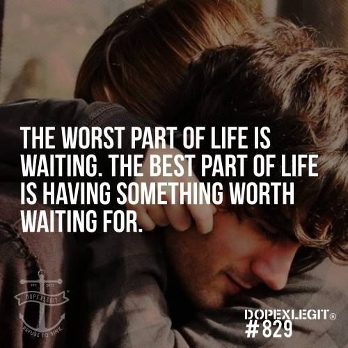 The worst part of life is waiting.  The best part of life is having something worth waiting for.