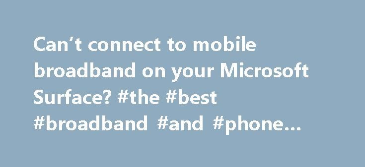 Can't connect to mobile broadband on your Microsoft Surface? #the #best #broadband #and #phone #deals http://broadband.remmont.com/cant-connect-to-mobile-broadband-on-your-microsoft-surface-the-best-broadband-and-phone-deals/  #broadband card # Can't connect to mobile broadband? Before you begin If you can't connect to mobile broadband or share your connection, first try installing the latest drivers from Windows Update. Sharing your mobile broadband connection requires Wi-Fi drivers that…