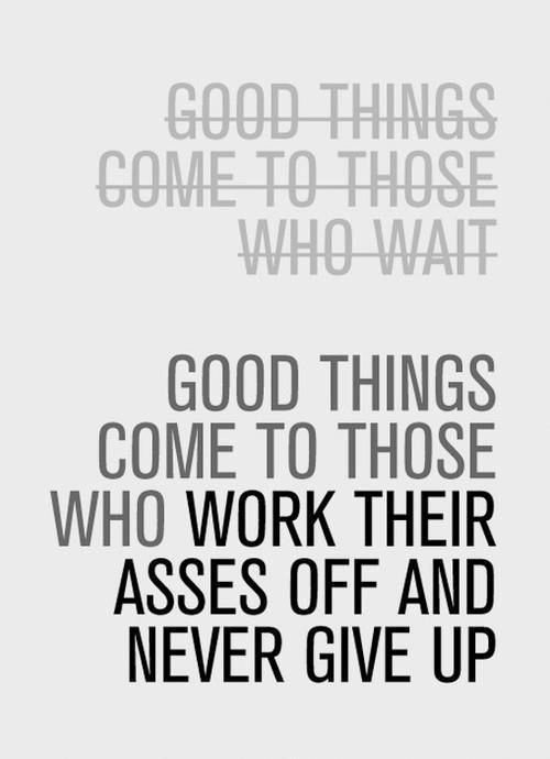 QUOTES FOR A STUDY DAY Good things come to those who work their asses off and never give up.