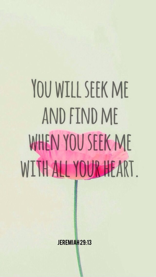 """And ye shall seek me, and find me, when ye shall search for me with all your heart."" Jeremiah 29:13 KJV"
