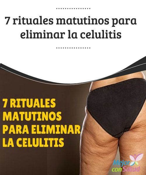 7 rituales matutinos para eliminar la celulitis ¿Te encuentras combatiendo la terrible celulitis? Seguro que ya sabes que es una tarea realmente complicada que requiere mucho esfuerzo y constancia.