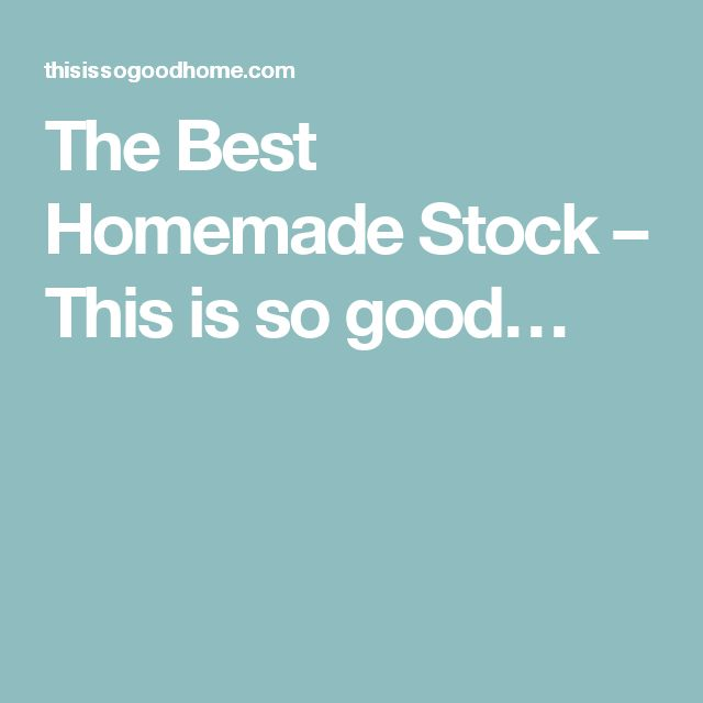 The Best Homemade Stock – This is so good…