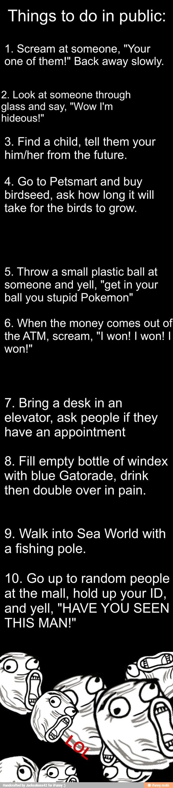 I want to do these but someone would probably call the cops. And the Windex one someone would call the ambulance and you would get in big trouble!