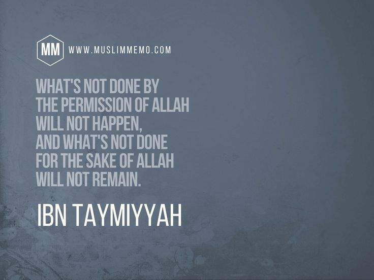 Ibn Taymiyyah Quotes: The Wisdom of Shaykh alIslam  Muslim Memo (What's not done by the Permission of Allah will not happen, and what's not done for the sake of Allah will not remain.)