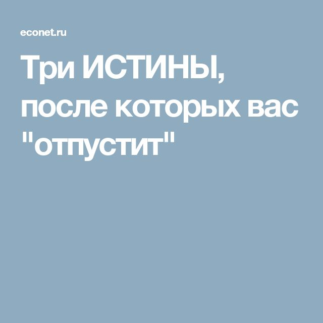 """Три ИСТИНЫ, после которых вас """"отпустит"""""""