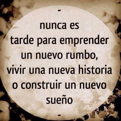 Nunca es tarde para emprender un nuevo rumbo, vivir una nueva historia o construir un nuevo sueño.