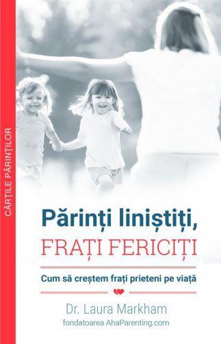 Multi Media Est Publishing Părinți liniștiți, FRAȚI FERICIȚI Cum să creștem frați prieteni pe viață Carti