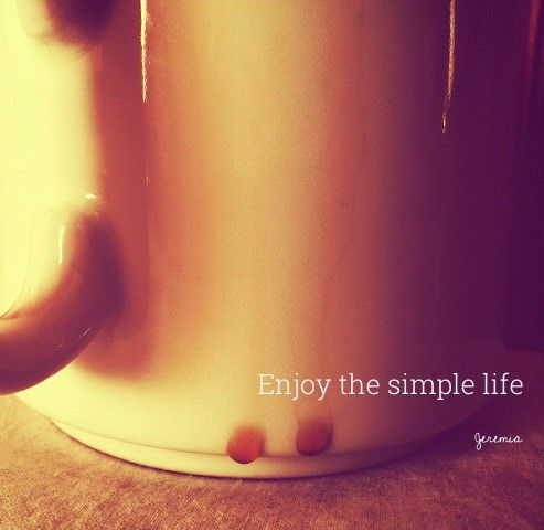 Enjoy the simple life.