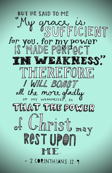 """2 Corinthians 12:9 And He has said to me, """"My grace is sufficient for you, for power is perfected in weakness."""" Most gladly, therefore, I will rather boast about my weaknesses, so that the power of Christ may dwell in me."""