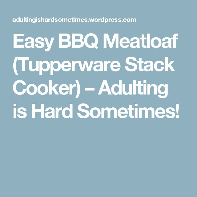 Easy BBQ Meatloaf (Tupperware Stack Cooker) – Adulting is Hard Sometimes!