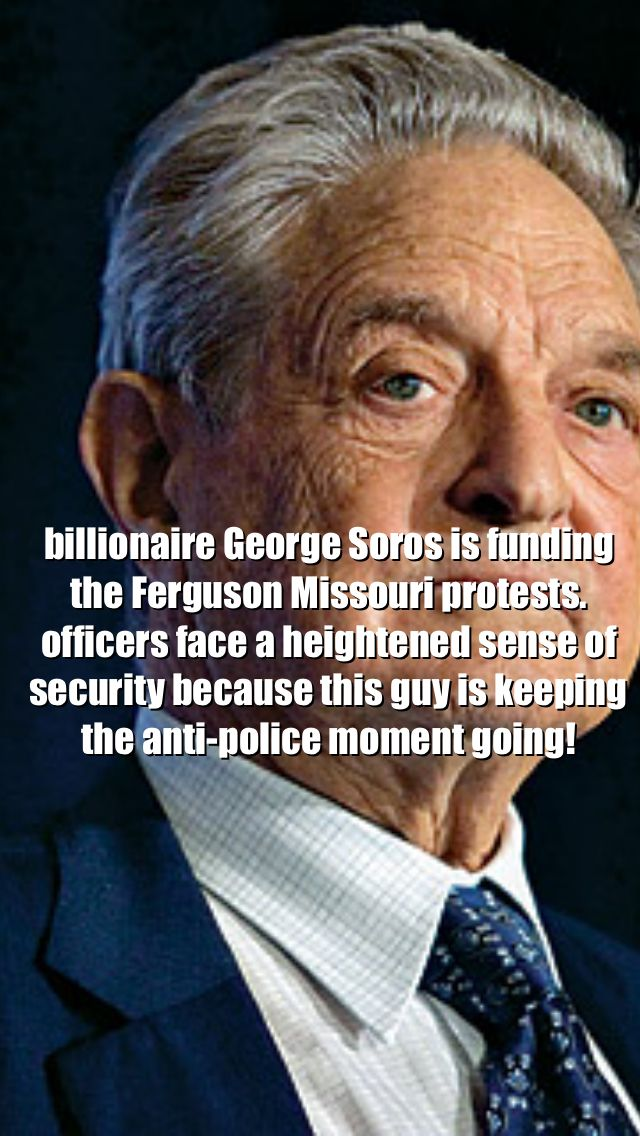 Billionaire George Soros is causing officers not only in Ferguson but all over the country to be on alert for their own safety because he is personally funding the protest going on in Ferguson Missouri. He is using his own money to keep the anti-police movement in Ferguson alive! He also supports Obama and is funding Hillary Clintons presidential campaign...remember that when you go vote!