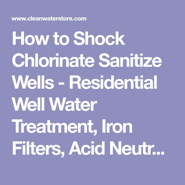 How to Shock Chlorinate Sanitize Wells - Residential Well Water Treatment, Iron Filters, Acid Neutralizers, Chlorinators