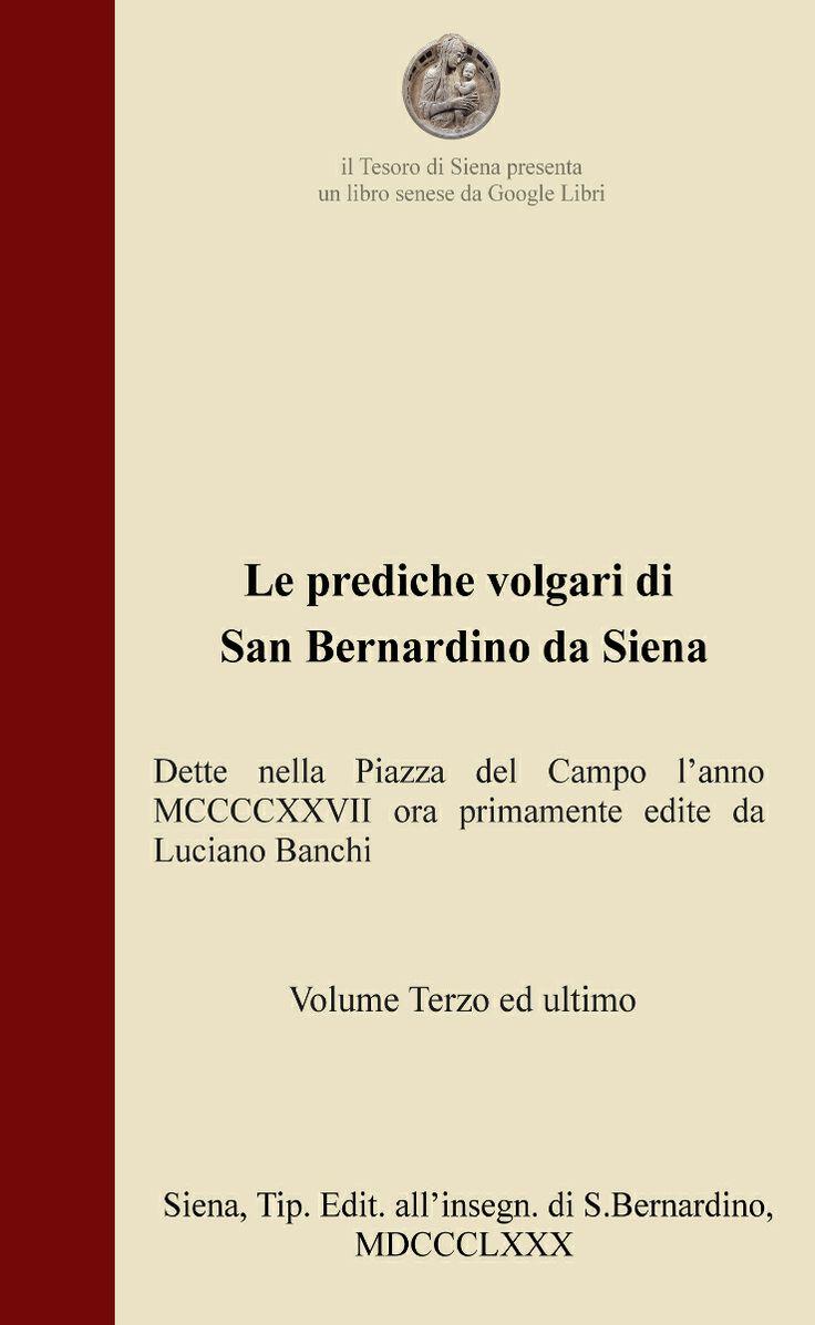 """Il terzo ed ultimo volume de """"Le prediche volgari di San Bernardino da Siena"""" è ora disponibile su Scribd (http://www.scribd.com/iltesorodisiena). In esso troverete i volumi precedenti, oltre a molti altri testi sulla nostra amata Siena."""