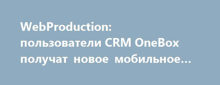 WebProduction: пользователи CRM OneBox получат новое мобильное приложение http://ilenta.com/news/misc/misc_14959.html  Клиентам компании WebProduction, пользующимся CRM OneBox, теперь доступно интегрированное с системой мобильное приложение. Оно будет содержать всю информацию о решениях и услугах заказчика. Программа работает под Android и iOS. ***