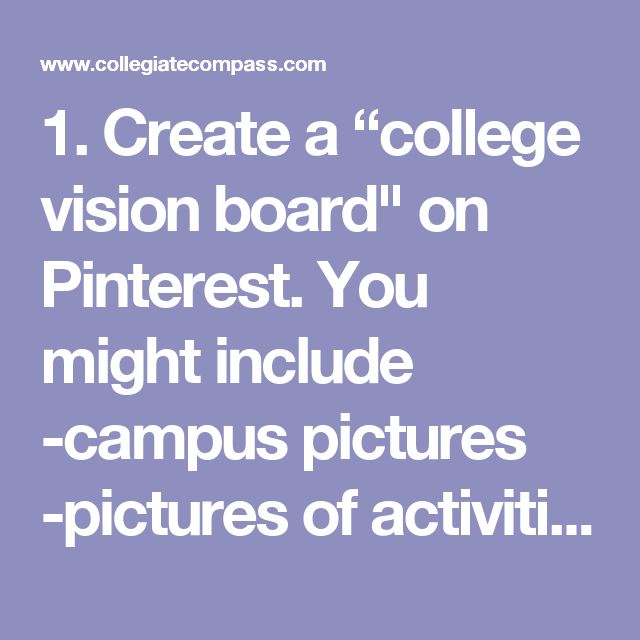 """1. Create a """"college vision board"""" on Pinterest. You might include -campus pictures -pictures of activities that you want to take part in during college:sporting events, concerts, community service projects, fraternity events, and sorority events are some ideas! -inspiring quotes or pictures"""