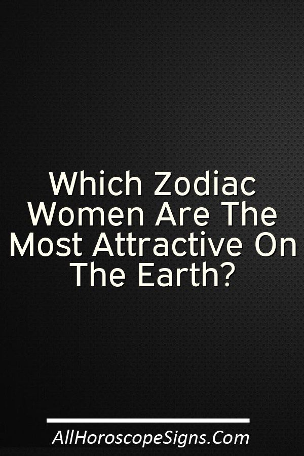 Hey Beautiful Ladies Well Personally I Believe That All Women Are Naturally Beautiful And Attractive But Acc Most Attractive Zodiac Sign Zodiac Zodiac Signs