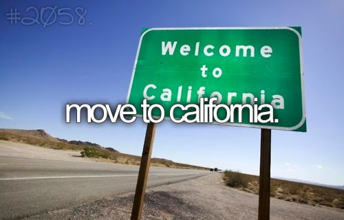 Move to California…for whatever reason, since I can remember…maybe being 8 o
