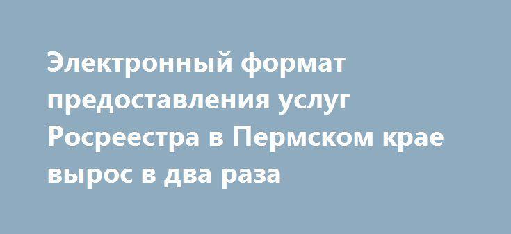 Электронный формат предоставления услуг Росреестра в Пермском крае вырос в два раза http://rosreestr.ru/site/press/news/elektronnyy-format-predostavleniya-uslug-rosreestra-v-permskom-krae-vyros-v-dva-raza/  Управление Росреестра по Пермскому краю сообщает: в соответствии с законом «О государственной регистрации недвижимости», который вступил в силу 1 января 2017 года, доработаны сервисы для получения в электронном виде наиболее востребованных государственных услуг Росреестра: регистрация…