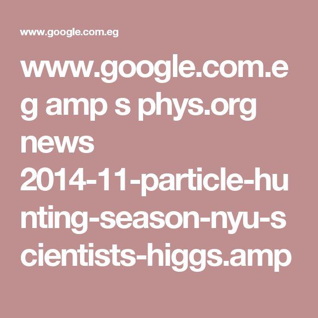www.google.com.eg amp s phys.org news 2014-11-particle-hunting-season-nyu-scientists-higgs.amp