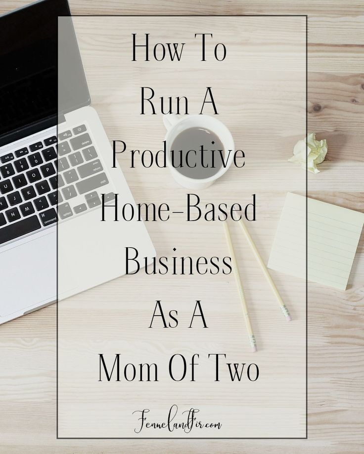 How to Run A productive home-based business as a mom of two