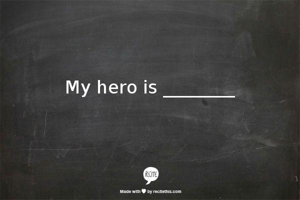 My hero is ________ (Fill in the blank!)