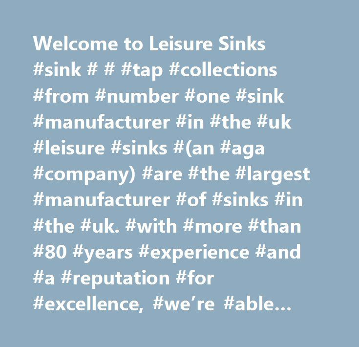Welcome to Leisure Sinks #sink # # #tap #collections #from #number #one #sink #manufacturer #in #the #uk #leisure #sinks #(an #aga #company) #are #the #largest #manufacturer #of #sinks #in #the #uk. #with #more #than #80 #years #experience #and #a #reputation #for #excellence, #we're #able #to #offer #a #wide #range #of #high #quality #sinks #and #taps #for #you #to #choose #from. #leisure #sinks #come #in #a #variety #of #styles #and #materials #including #stainless #steel, #synthetic #and…