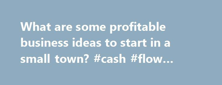 What are some profitable business ideas to start in a small town? #cash #flow #business http://bank.nef2.com/what-are-some-profitable-business-ideas-to-start-in-a-small-town-cash-flow-business/  #profitable business ideas # you can have the best idea in the world, but if people don t care. you won t make a dime! i m in a facebook mastermind group, and i asked what stopped everyone in the group from starting their own business, and most of the responses were. i have no idea my friend had a…