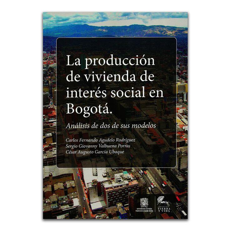 La producción de vivienda de interés social en Bogotá. Análisis de dos de sus modelos – Varios - Universidad Distrital Francisco José de Caldas  www.librosyeditores.com Editores y distribuidores.