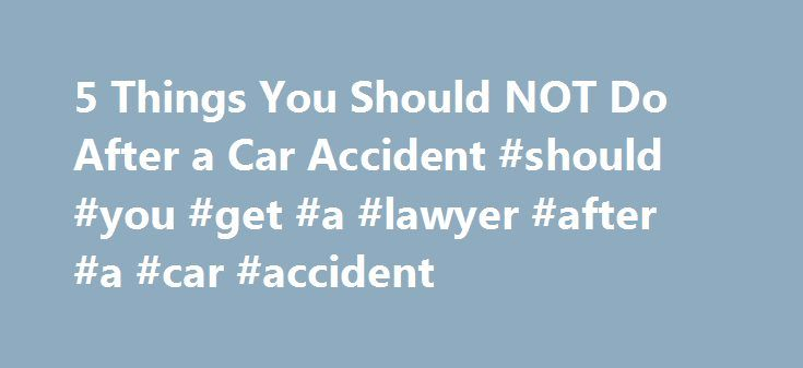 5 Things You Should NOT Do After a Car Accident #should #you #get #a #lawyer #after #a #car #accident http://mauritius.remmont.com/5-things-you-should-not-do-after-a-car-accident-should-you-get-a-lawyer-after-a-car-accident/  5 Things You Should NOT Do After a Car Accident Unless you're trying to score points in a demolition derby, attempt insurance fraud, or raise your national profile as a NASCAR driver. odds are, you don't ever want to be in a car wreck. An auto accident can ruin your…