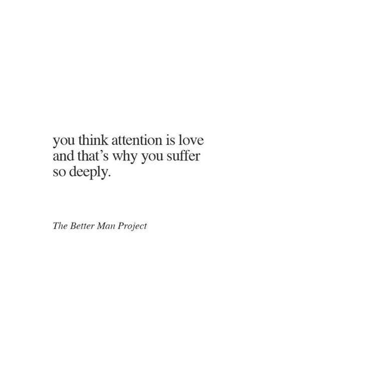 You think attention is love and that's why you suffer so deeply.