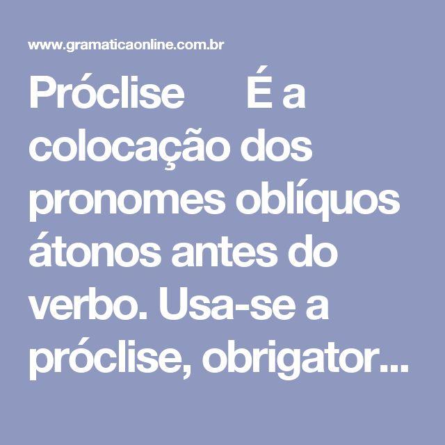 Próclise   É a colocação dos pronomes oblíquos átonos antes do verbo. Usa-se a próclise, obrigatoriamente, quando houver palavras atrativas. São elas:  1) Palavras de sentido negativo: - Ela não se incomodou com meus problemas.  2) Advérbios: - Aqui se tem sossego para trabalhar.  3) PronomesIndefinidos: - Alguém me telefonou?  4) PronomesInterrogativos: - Que me acontecerá agora?  5) Pronomes Relativos: - A pessoaque me telefonou não seidentificou.  6) Pronomes…