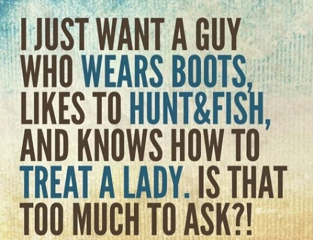 I just want a guy who wears boots, likes to hunt and fish ...