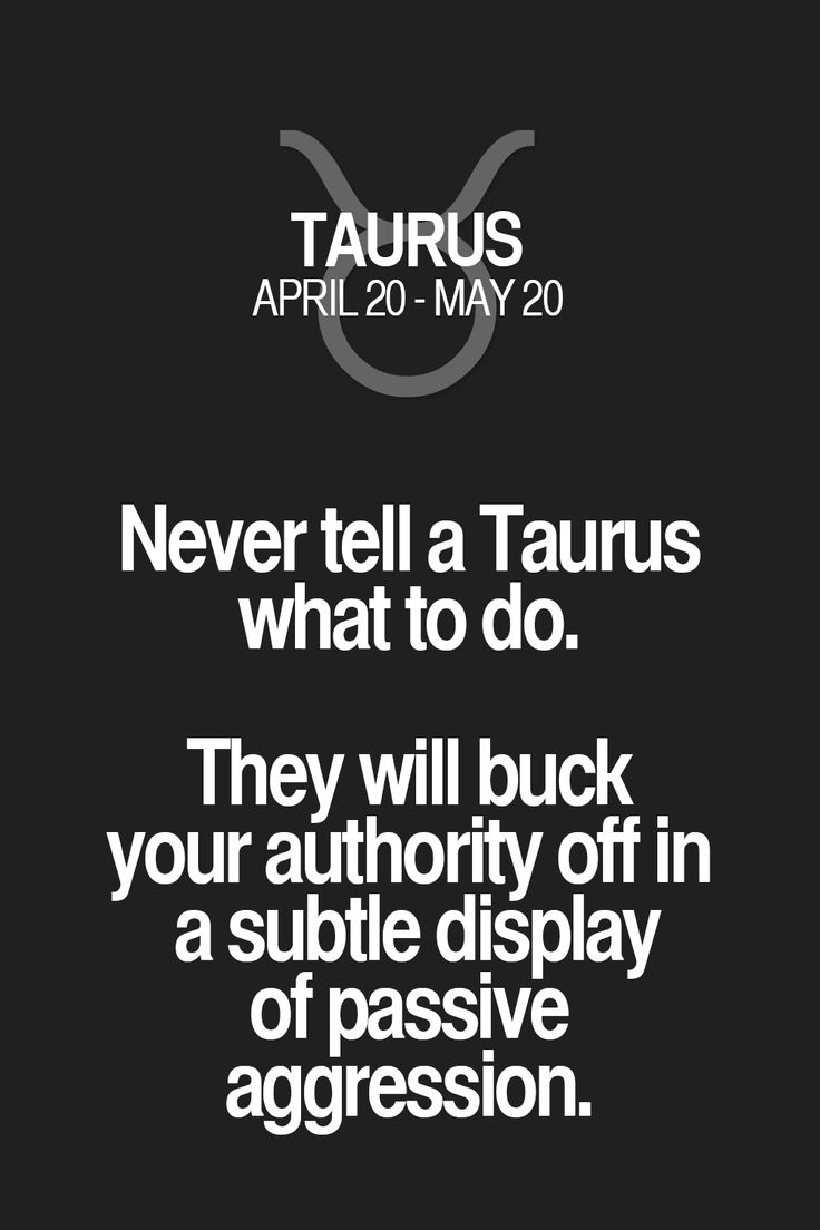 Never tell a Taurus what to do. They will buck your authority off in a subtle display of passive aggression. Taurus | Taurus Quotes | Taurus Zodiac Signs