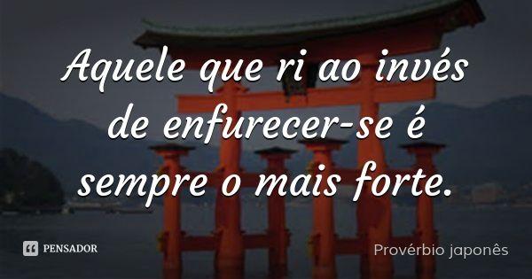 Aquele que ri ao invés de enfurecer-se é sempre o mais forte. — Provérbio japonês