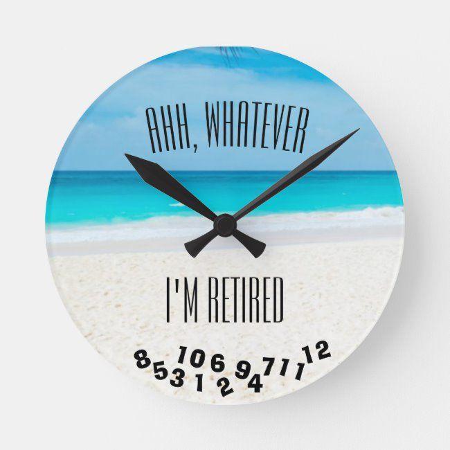 Ahh Whatever I M Retired Or Any Saying Ocean Round Clock Zazzle Com In 2020 Clock Unique Clocks Custom Clocks
