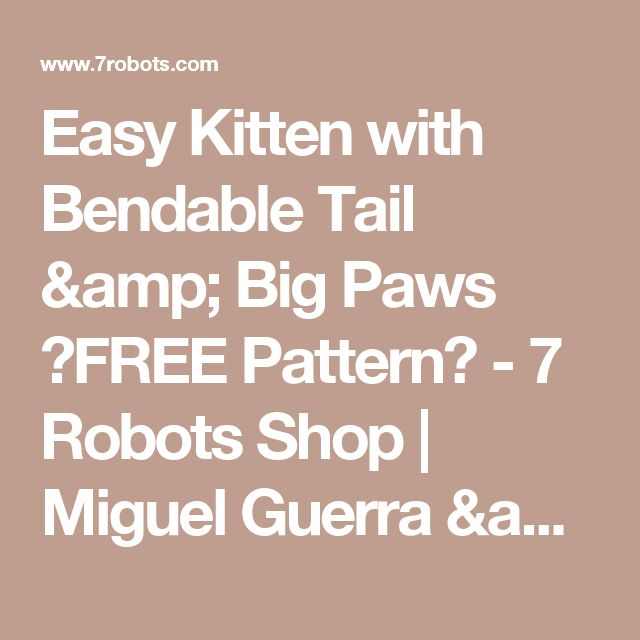 Easy Kitten with Bendable Tail & Big Paws ☆FREE Pattern☆ - 7 Robots Shop | Miguel Guerra & Suzy Dias