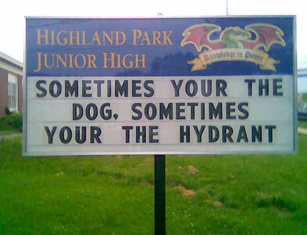 "And sometimes ""your"" should really be spelled ""you're"" ..... Isn't that right Highland Park Junior High School???"